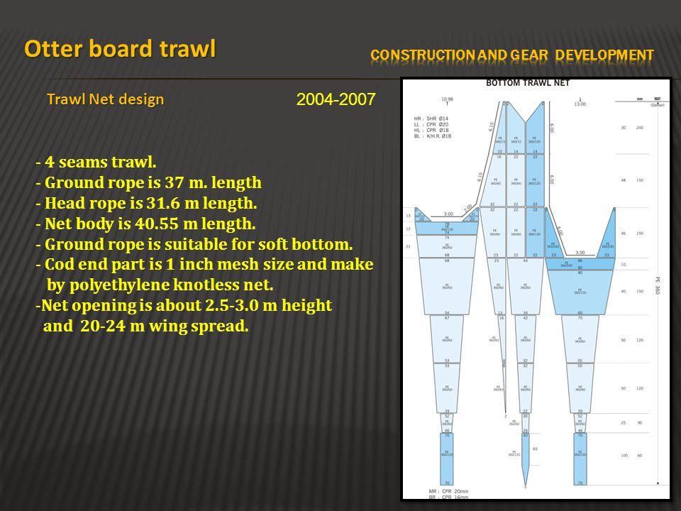 Otter board trawl Trawl Net design 2004-2007 - 4 seams trawl. - Ground rope is 37 m. length - Head rope is 31.6 m length. - Net body is 40.55 m length