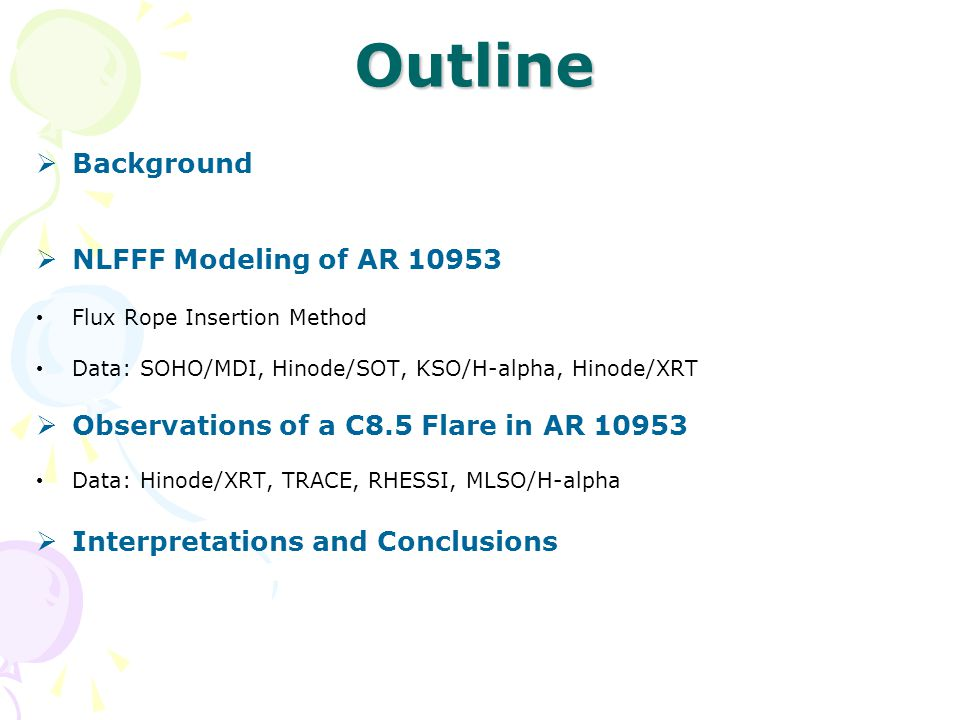 Outline  Background  NLFFF Modeling of AR 10953 Flux Rope Insertion Method Data: SOHO/MDI, Hinode/SOT, KSO/H-alpha, Hinode/XRT  Observations of a C8.5 Flare in AR 10953 Data: Hinode/XRT, TRACE, RHESSI, MLSO/H-alpha  Interpretations and Conclusions