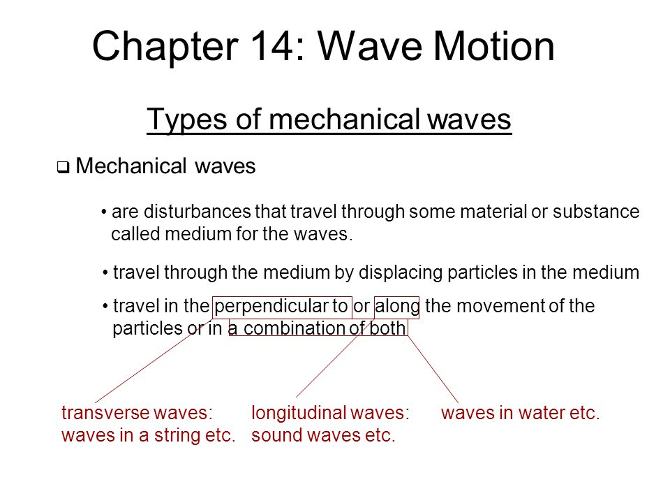Chapter 14: Wave Motion Types of mechanical waves  Mechanical waves are disturbances that travel through some material or substance called medium for the waves.