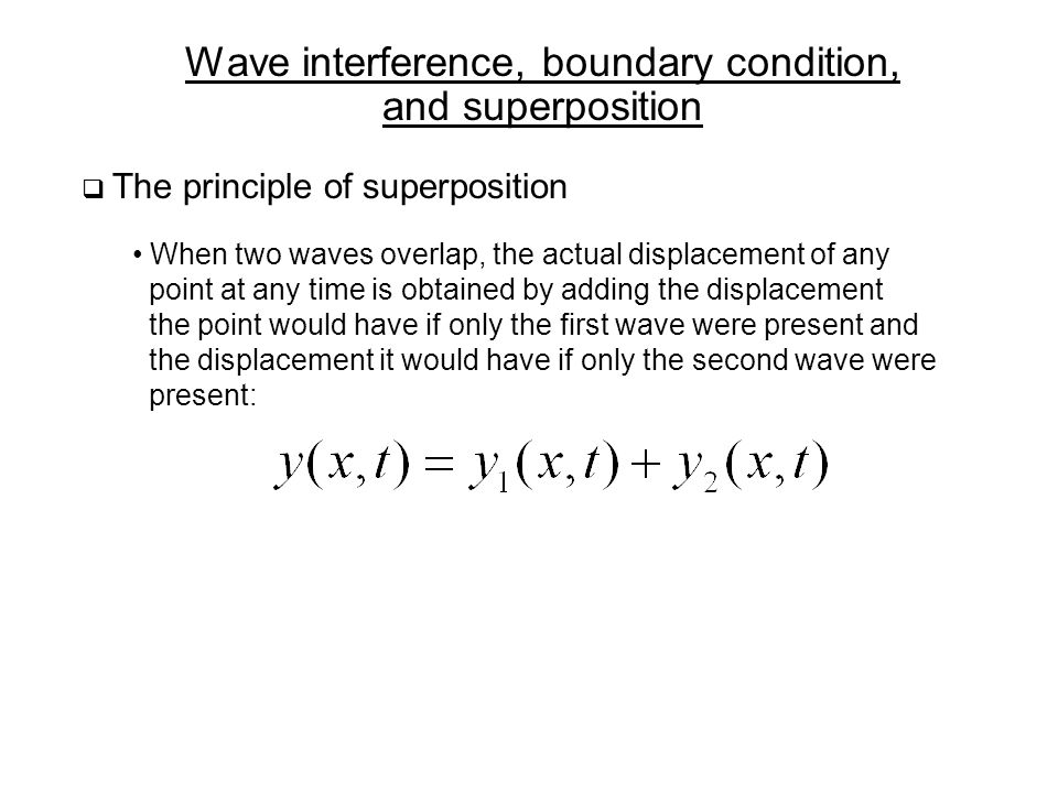 Wave interference, boundary condition, and superposition  The principle of superposition When two waves overlap, the actual displacement of any point at any time is obtained by adding the displacement the point would have if only the first wave were present and the displacement it would have if only the second wave were present: