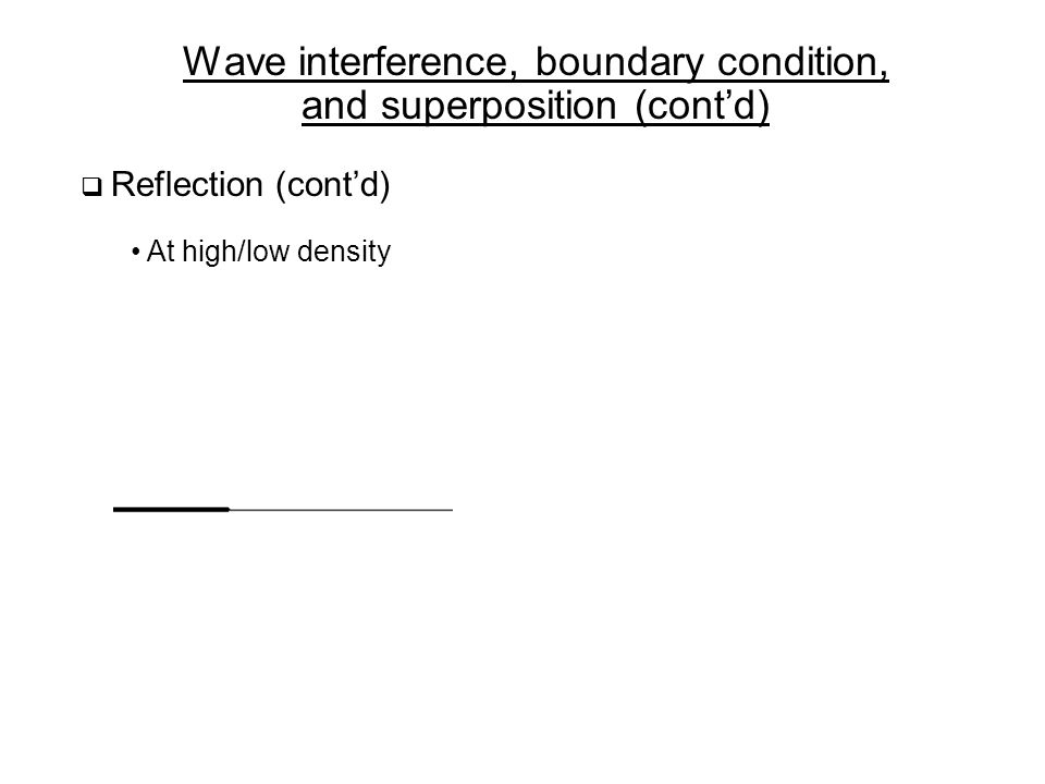 Wave interference, boundary condition, and superposition (cont'd)  Reflection (cont'd) At high/low density