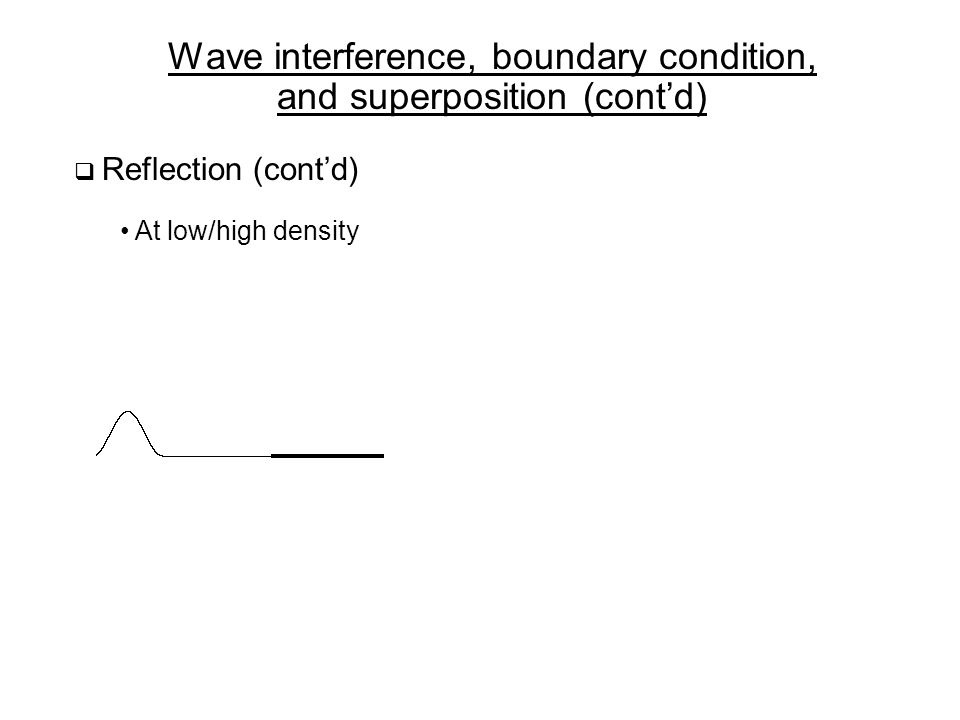 Wave interference, boundary condition, and superposition (cont'd)  Reflection (cont'd) At low/high density