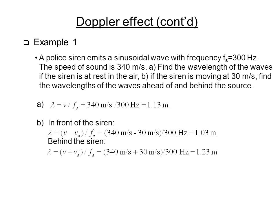 Doppler effect (cont'd)  Example 1 A police siren emits a sinusoidal wave with frequency f s =300 Hz.