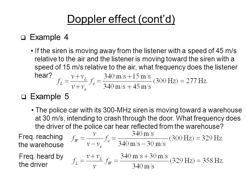 Doppler effect (cont'd)  Example 4 If the siren is moving away from the listener with a speed of 45 m/s relative to the air and the listener is moving toward the siren with a speed of 15 m/s relative to the air, what frequency does the listener hear.