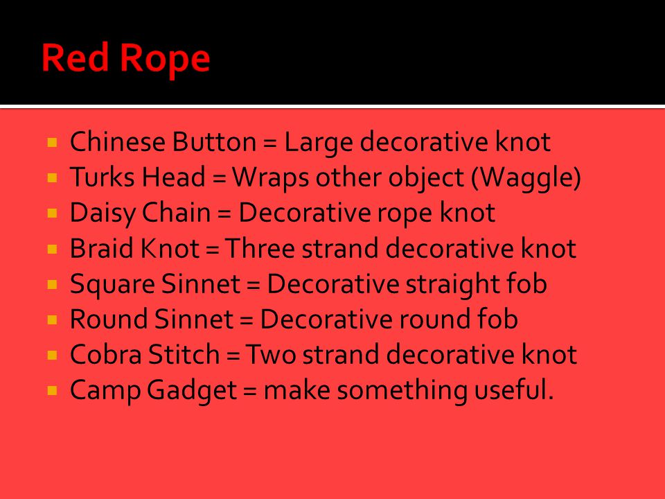  Chinese Button = Large decorative knot  Turks Head = Wraps other object (Waggle)  Daisy Chain = Decorative rope knot  Braid Knot = Three strand d