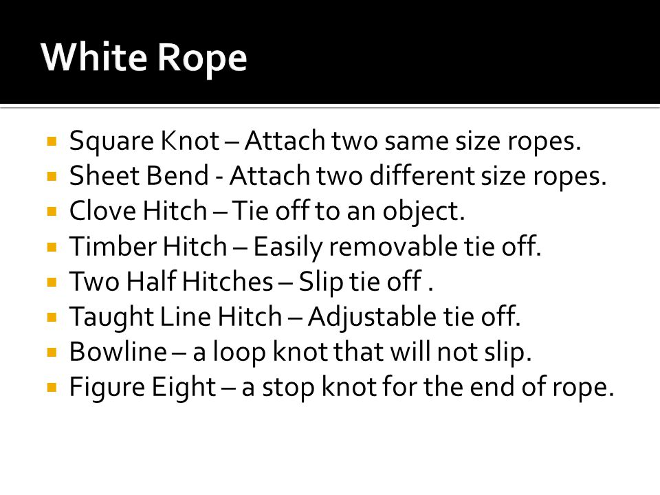  Square Knot – Attach two same size ropes.  Sheet Bend - Attach two different size ropes.  Clove Hitch – Tie off to an object.  Timber Hitch – Eas