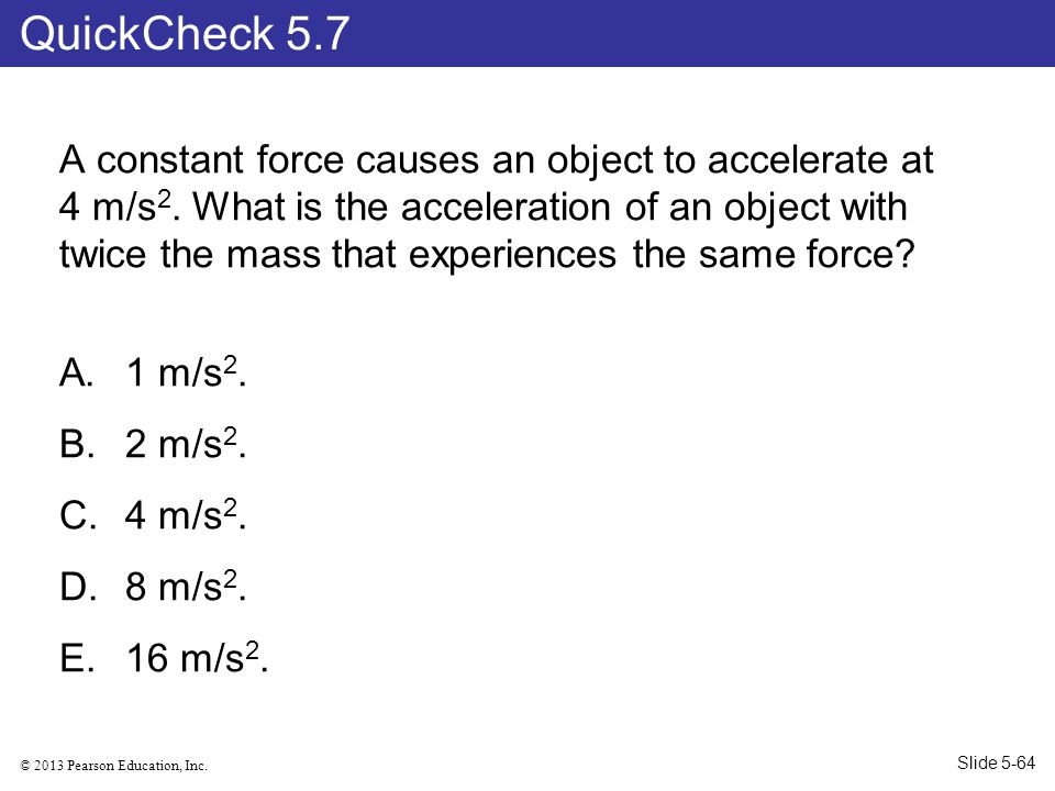 © 2013 Pearson Education, Inc.A constant force causes an object to accelerate at 4 m/s 2.