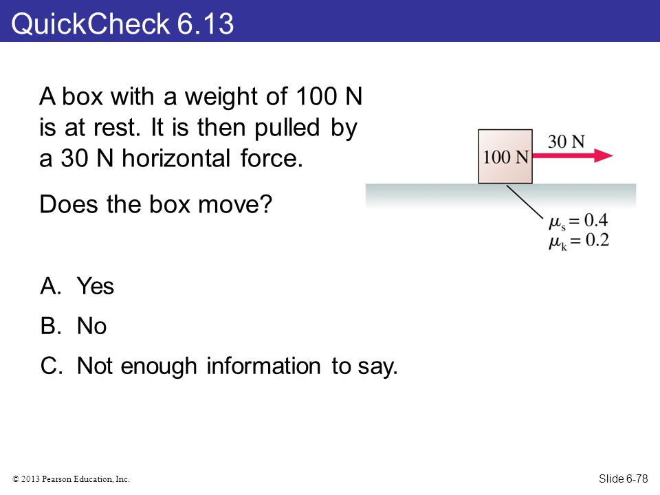 © 2013 Pearson Education, Inc.QuickCheck 6.13 A box with a weight of 100 N is at rest.