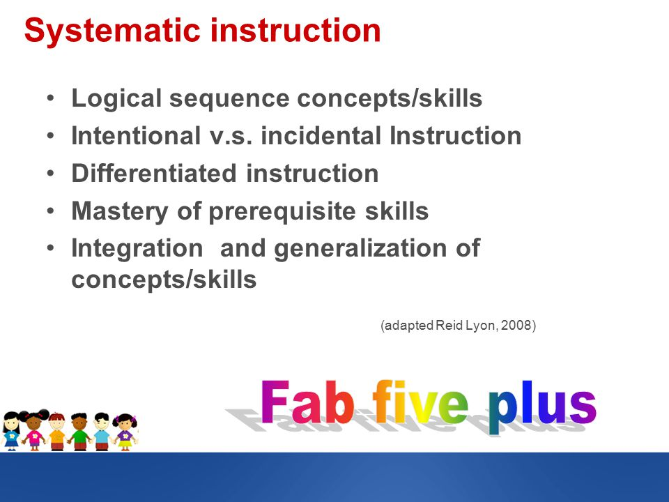 Systematic instruction Logical sequence concepts/skills Intentional v.s.