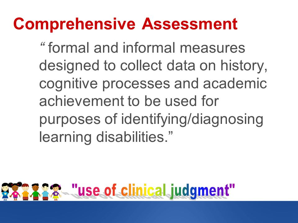 Comprehensive Assessment formal and informal measures designed to collect data on history, cognitive processes and academic achievement to be used for purposes of identifying/diagnosing learning disabilities.
