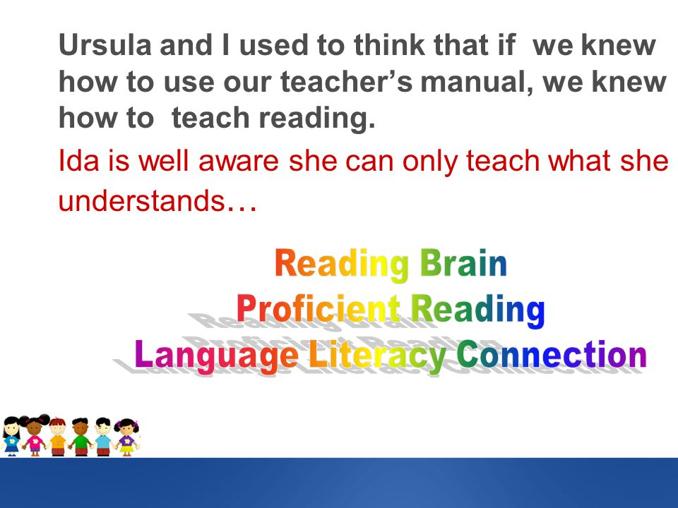 Ursula and I used to think that if we knew how to use our teacher's manual, we knew how to teach reading.