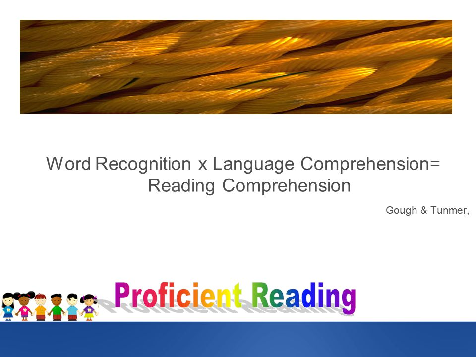 Word Recognition x Language Comprehension= Reading Comprehension Gough & Tunmer,