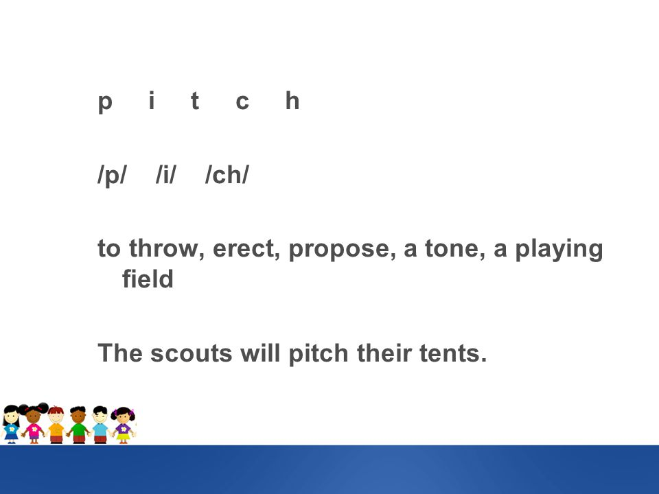 p i t c h /p/ /i/ /ch/ to throw, erect, propose, a tone, a playing field The scouts will pitch their tents.