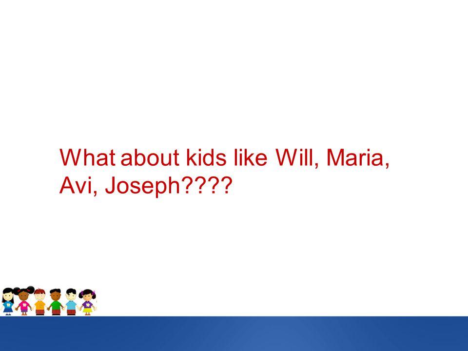What about kids like Will, Maria, Avi, Joseph