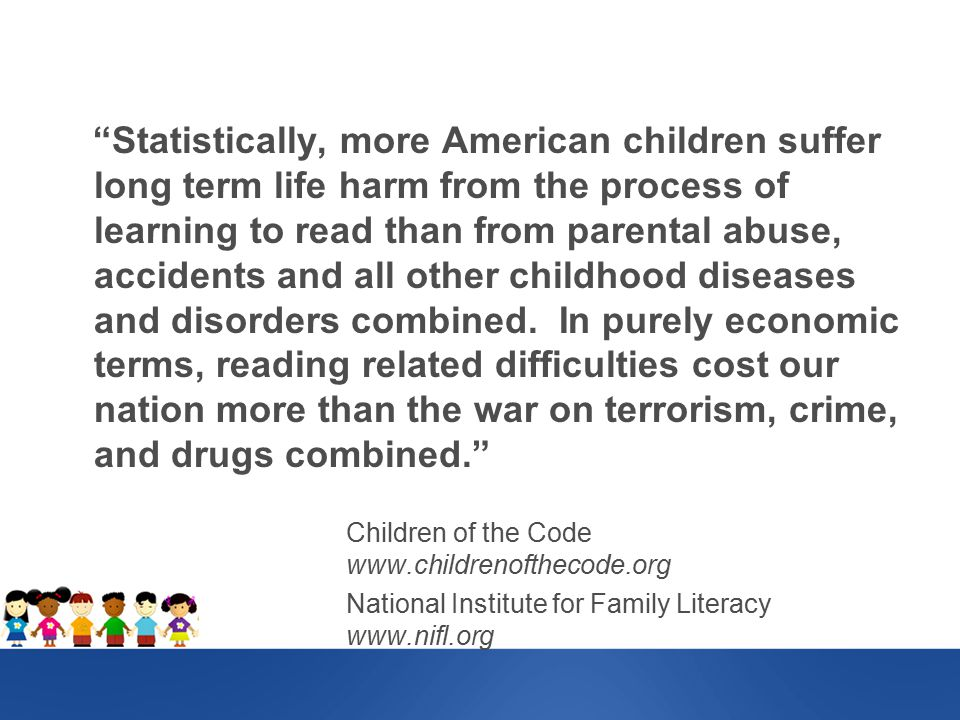 Statistically, more American children suffer long term life harm from the process of learning to read than from parental abuse, accidents and all other childhood diseases and disorders combined.