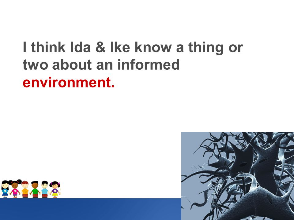 I think Ida & Ike know a thing or two about an informed environment.
