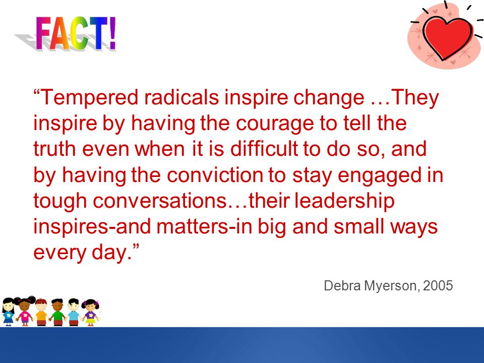 Tempered radicals inspire change …They inspire by having the courage to tell the truth even when it is difficult to do so, and by having the conviction to stay engaged in tough conversations…their leadership inspires-and matters-in big and small ways every day. Debra Myerson, 2005