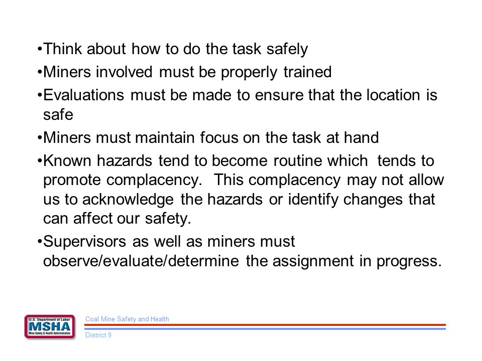Think about how to do the task safely Miners involved must be properly trained Evaluations must be made to ensure that the location is safe Miners must maintain focus on the task at hand Known hazards tend to become routine which tends to promote complacency.