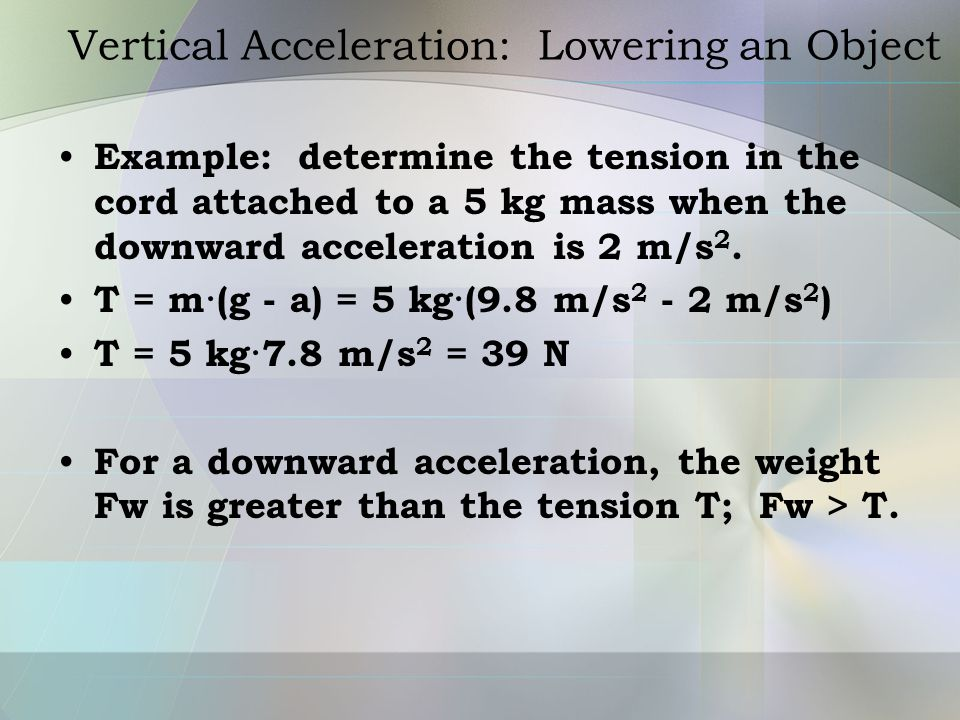 Vertical Acceleration: Lowering an Object Example: determine the tension in the cord attached to a 5 kg mass when the downward acceleration is 2 m/s 2