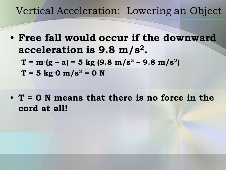Vertical Acceleration: Lowering an Object Free fall would occur if the downward acceleration is 9.8 m/s 2. T = m·(g – a) = 5 kg·(9.8 m/s 2 – 9.8 m/s 2