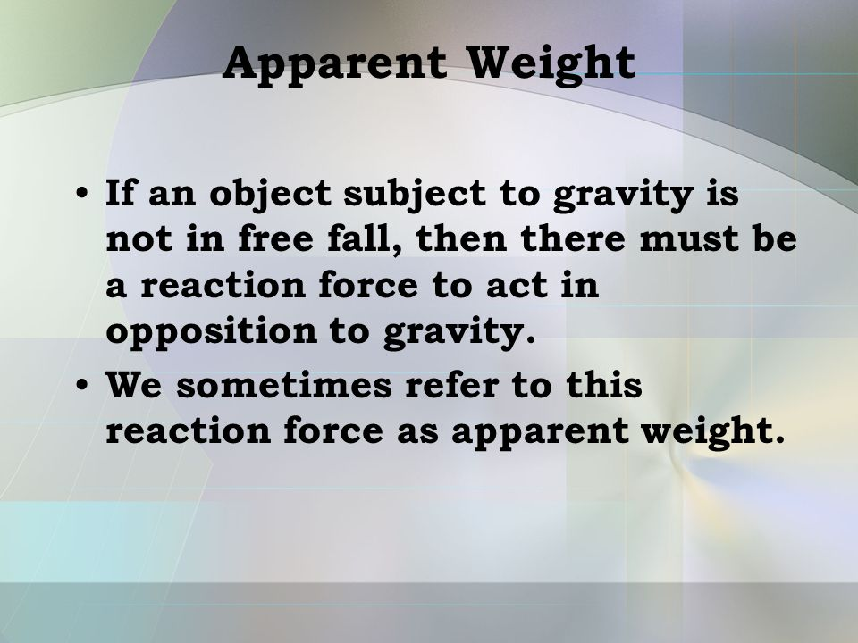 Apparent Weight If an object subject to gravity is not in free fall, then there must be a reaction force to act in opposition to gravity. We sometimes