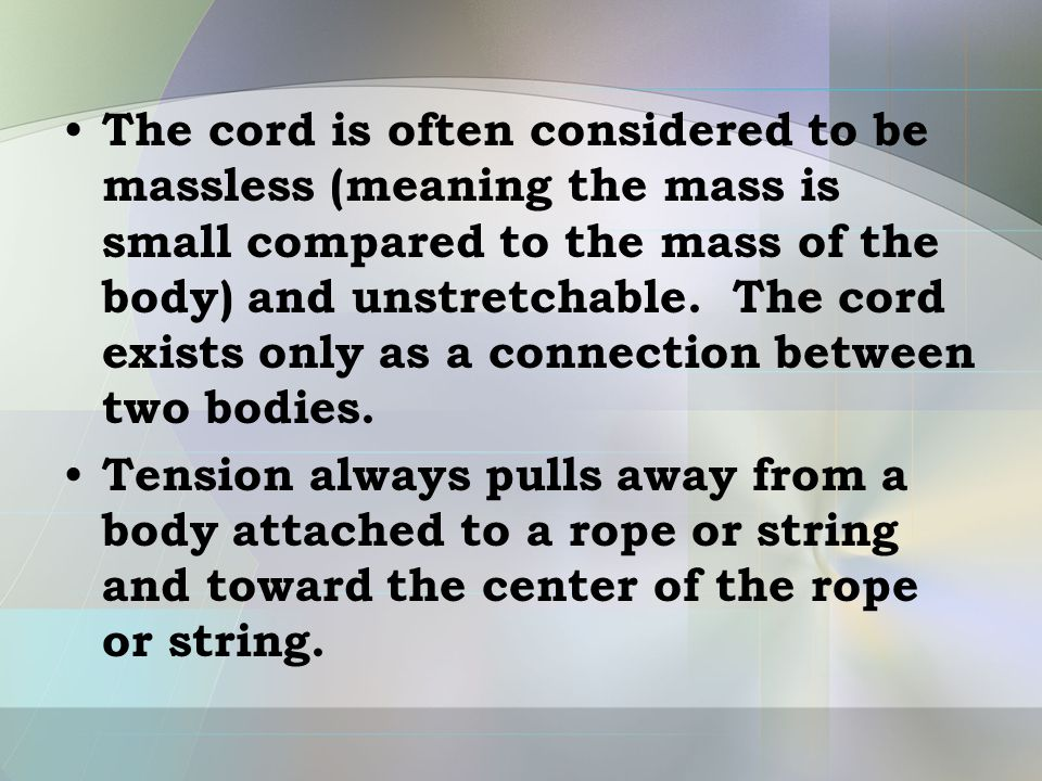 The cord is often considered to be massless (meaning the mass is small compared to the mass of the body) and unstretchable. The cord exists only as a