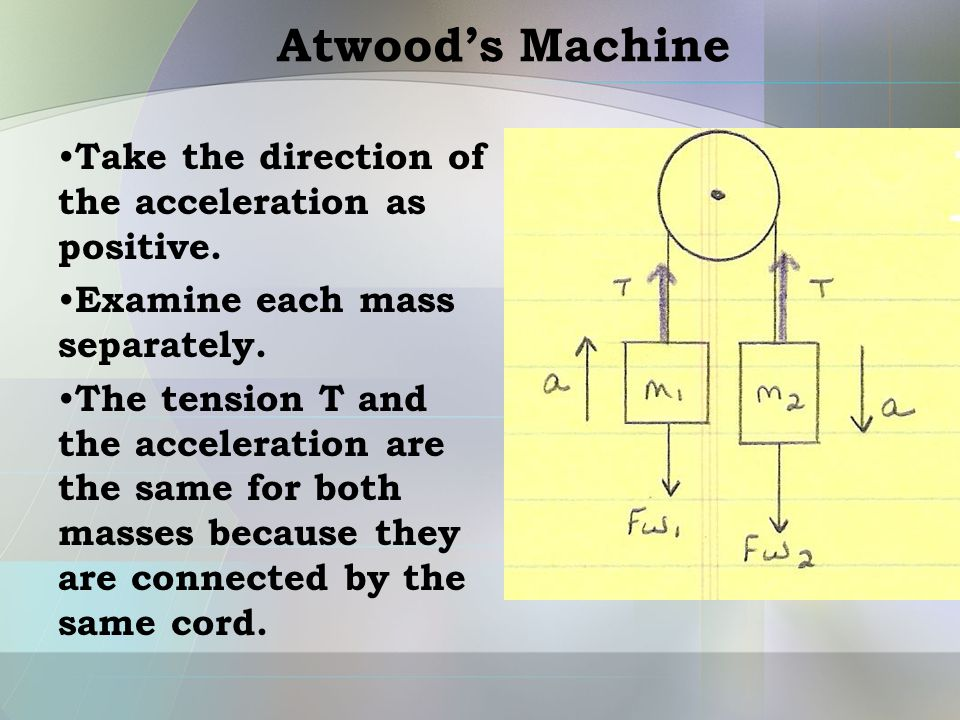 Atwood's Machine Take the direction of the acceleration as positive. Examine each mass separately. The tension T and the acceleration are the same for