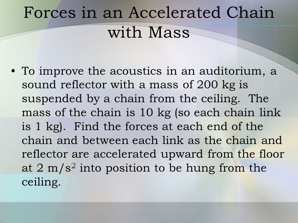 Forces in an Accelerated Chain with Mass To improve the acoustics in an auditorium, a sound reflector with a mass of 200 kg is suspended by a chain fr