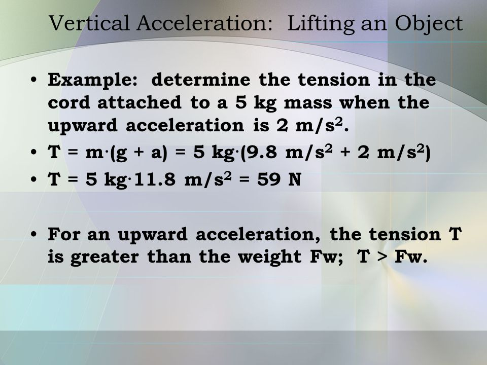 Vertical Acceleration: Lifting an Object Example: determine the tension in the cord attached to a 5 kg mass when the upward acceleration is 2 m/s 2. T
