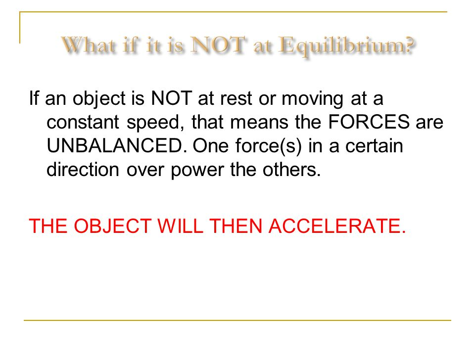 If an object is NOT at rest or moving at a constant speed, that means the FORCES are UNBALANCED. One force(s) in a certain direction over power the ot