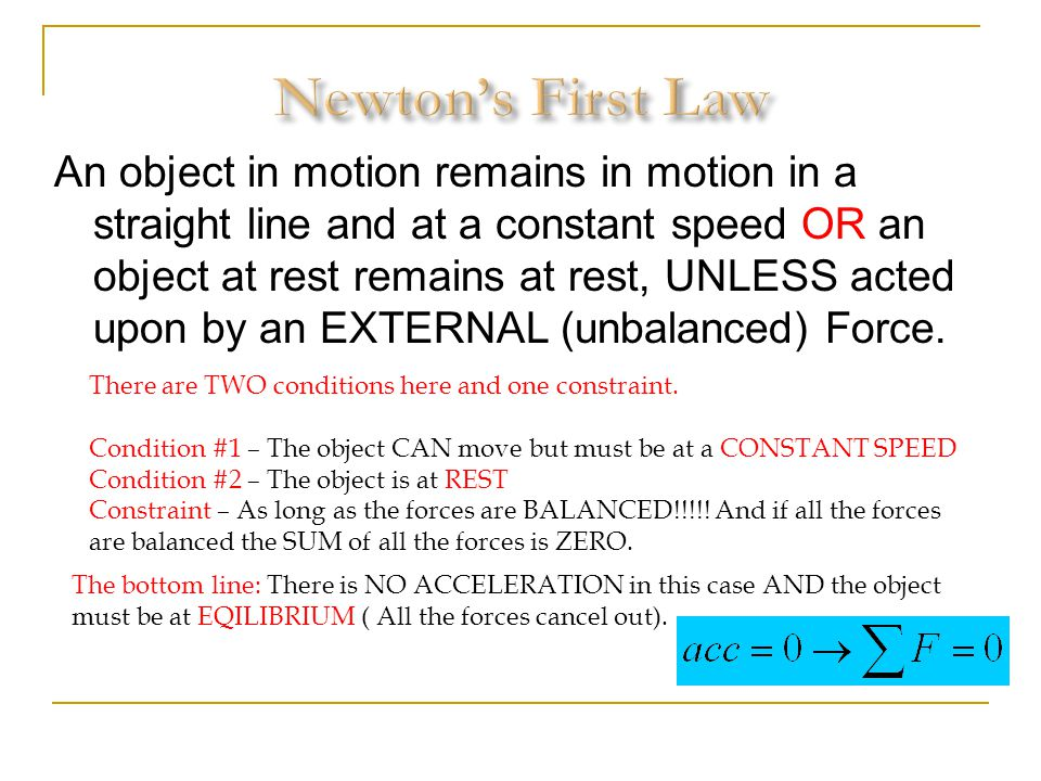 An object in motion remains in motion in a straight line and at a constant speed OR an object at rest remains at rest, UNLESS acted upon by an EXTERNA