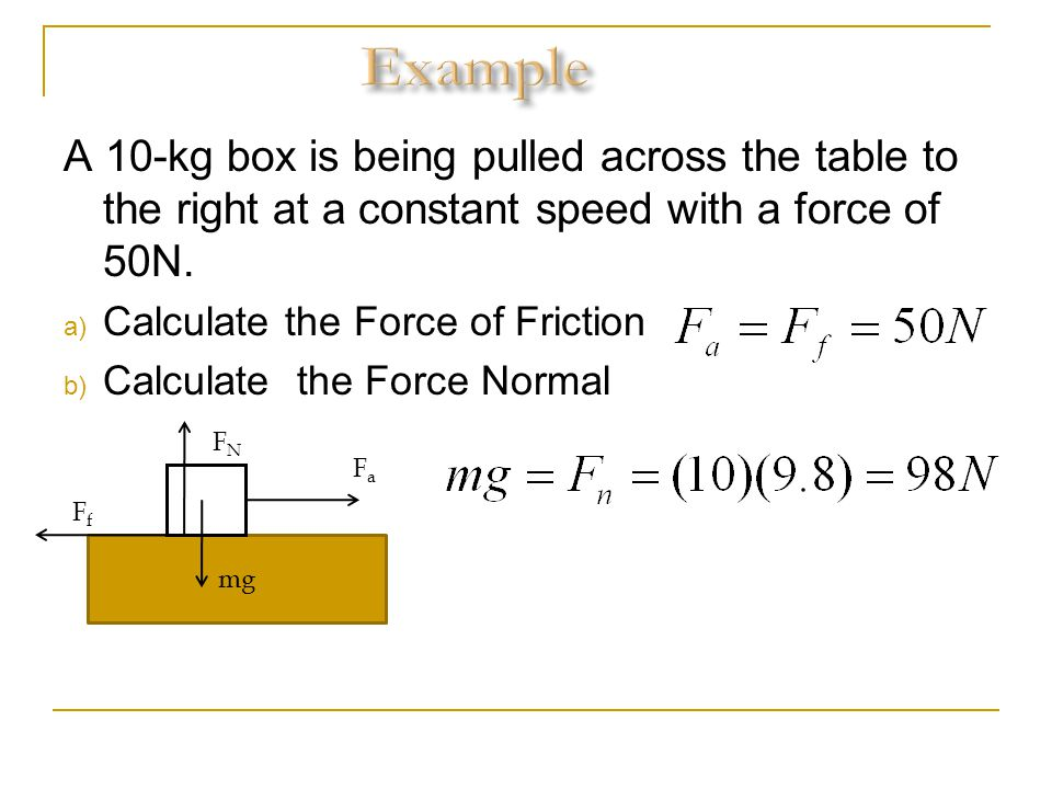 A 10-kg box is being pulled across the table to the right at a constant speed with a force of 50N. a) Calculate the Force of Friction b) Calculate the