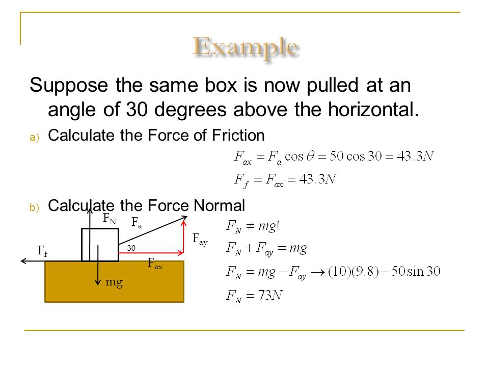 Suppose the same box is now pulled at an angle of 30 degrees above the horizontal. a) Calculate the Force of Friction b) Calculate the Force Normal mg