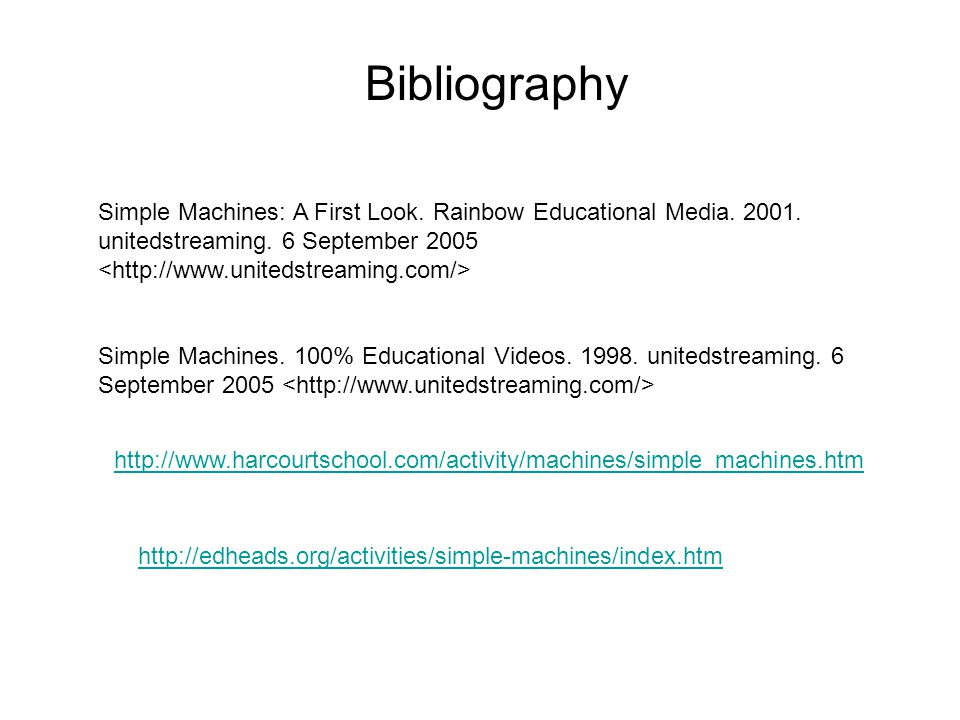 Simple Machines: A First Look. Rainbow Educational Media. 2001. unitedstreaming. 6 September 2005 Bibliography Simple Machines. 100% Educational Video