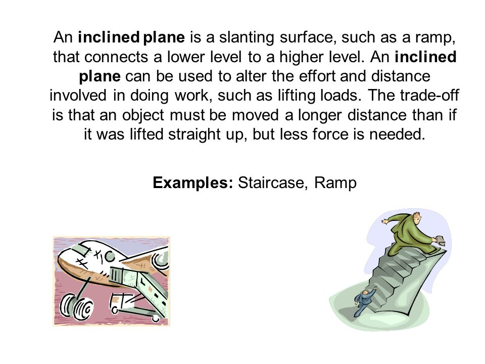 An inclined plane is a slanting surface, such as a ramp, that connects a lower level to a higher level. An inclined plane can be used to alter the eff