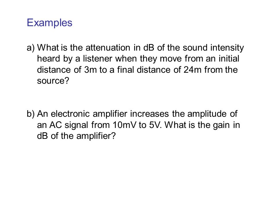 Examples a)What is the attenuation in dB of the sound intensity heard by a listener when they move from an initial distance of 3m to a final distance