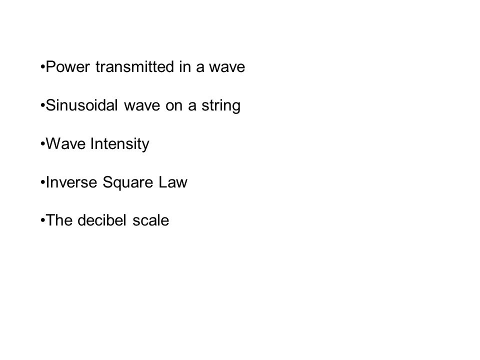 Power transmitted in a wave Sinusoidal wave on a string Wave Intensity Inverse Square Law The decibel scale