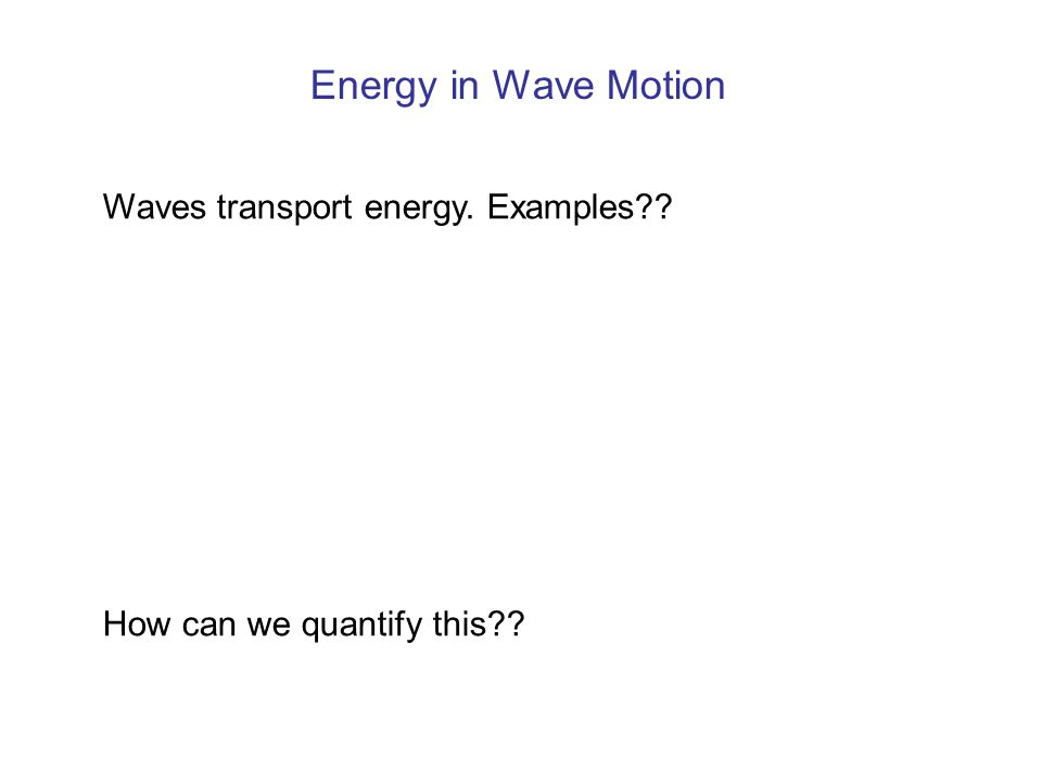 Energy in Wave Motion Waves transport energy. Examples?? How can we quantify this??