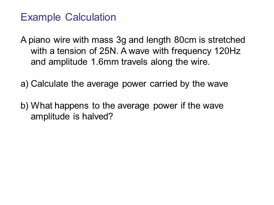 Example Calculation A piano wire with mass 3g and length 80cm is stretched with a tension of 25N. A wave with frequency 120Hz and amplitude 1.6mm trav