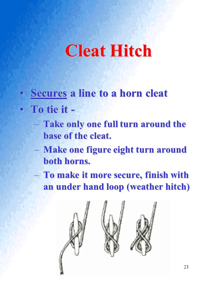 Cleat Hitch Secures a line to a horn cleatSecures a line to a horn cleat To tie it -To tie it - –Take only one full turn around the base of the cleat.