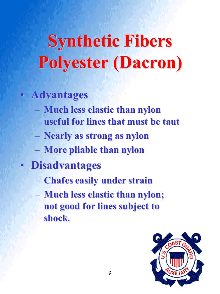 9 Synthetic Fibers Polyester (Dacron) AdvantagesAdvantages –Much less elastic than nylon useful for lines that must be taut –Nearly as strong as nylon