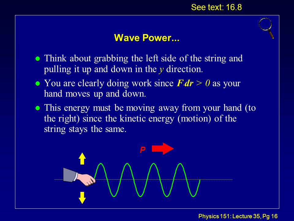 Physics 151: Lecture 35, Pg 15 Wave Power l A wave propagates because each part of the medium communicates its motion to adjacent parts.