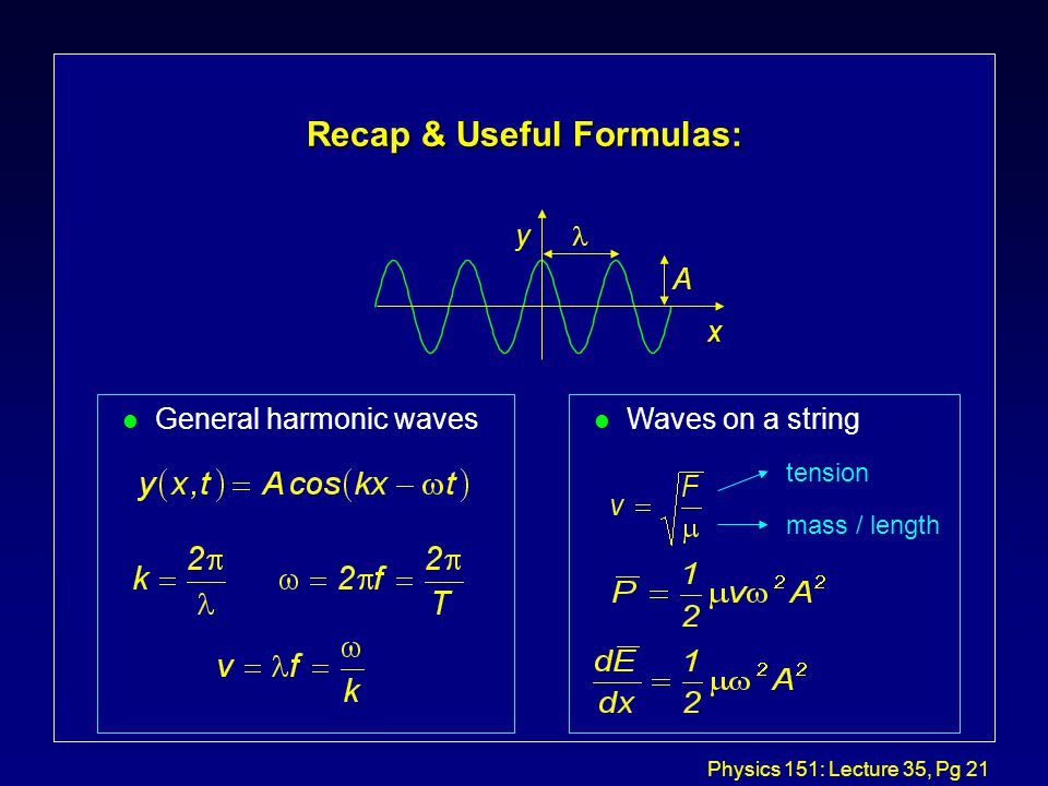 Physics 151: Lecture 35, Pg 20 Average Power l We just found that the power flowing past location x on the string at time t is given by: l It is generally true that wave power is proportional to the speed of the wave v and its amplitude squared A 2.