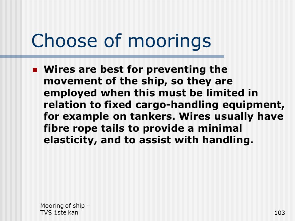 Mooring of ship - TVS 1ste kan103 Choose of moorings Wires are best for preventing the movement of the ship, so they are employed when this must be li