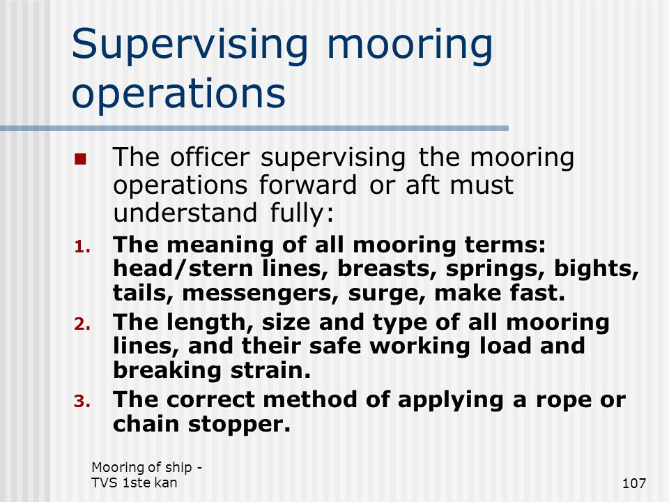 Mooring of ship - TVS 1ste kan107 Supervising mooring operations The officer supervising the mooring operations forward or aft must understand fully: