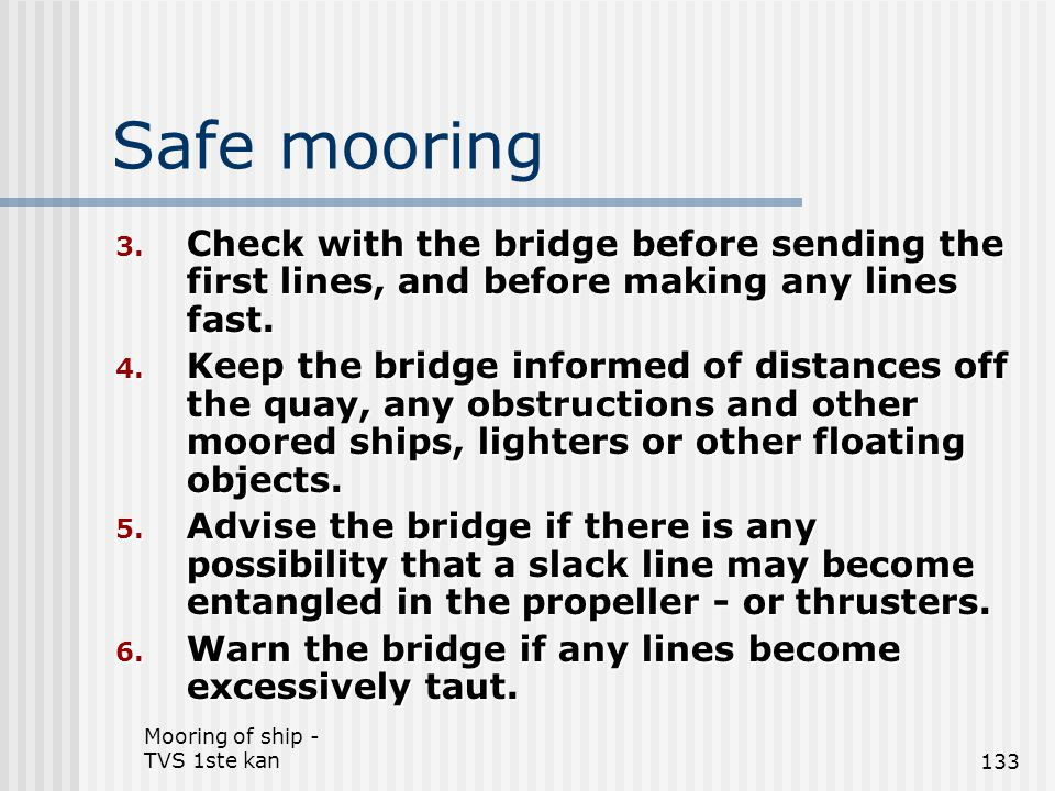 Mooring of ship - TVS 1ste kan133 Safe mooring 3. Check with the bridge before sending the first lines, and before making any lines fast. 4. Keep the