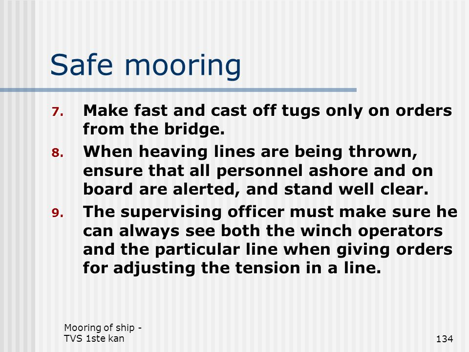 Mooring of ship - TVS 1ste kan134 Safe mooring 7. Make fast and cast off tugs only on orders from the bridge. 8. When heaving lines are being thrown,
