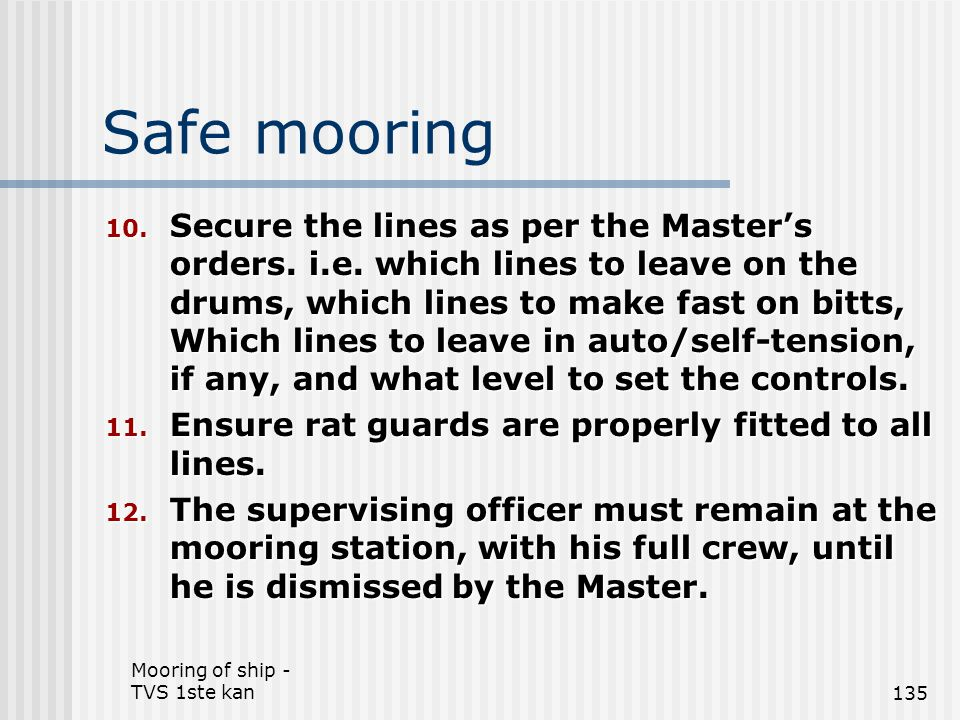 Mooring of ship - TVS 1ste kan135 Safe mooring 10. Secure the lines as per the Master's orders. i.e. which lines to leave on the drums, which lines to