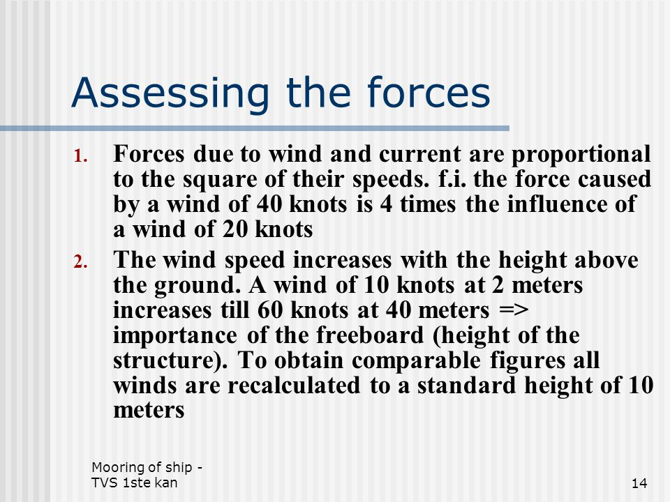 Mooring of ship - TVS 1ste kan14 Assessing the forces 1. Forces due to wind and current are proportional to the square of their speeds. f.i. the force