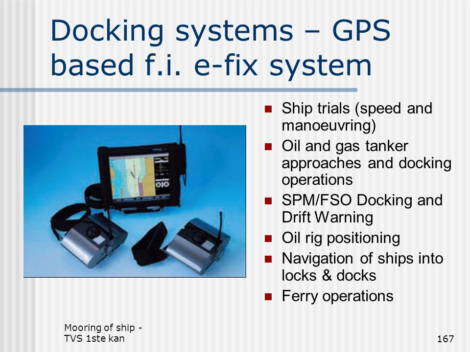 Mooring of ship - TVS 1ste kan167 Docking systems – GPS based f.i. e-fix system Ship trials (speed and manoeuvring) Oil and gas tanker approaches and